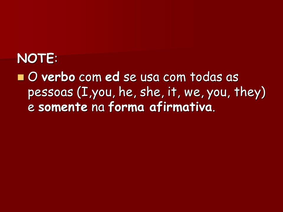 NOTE:O verbo com ed se usa com todas as pessoas (I,you, he, she, it, we, you, they) e somente na forma afirmativa.