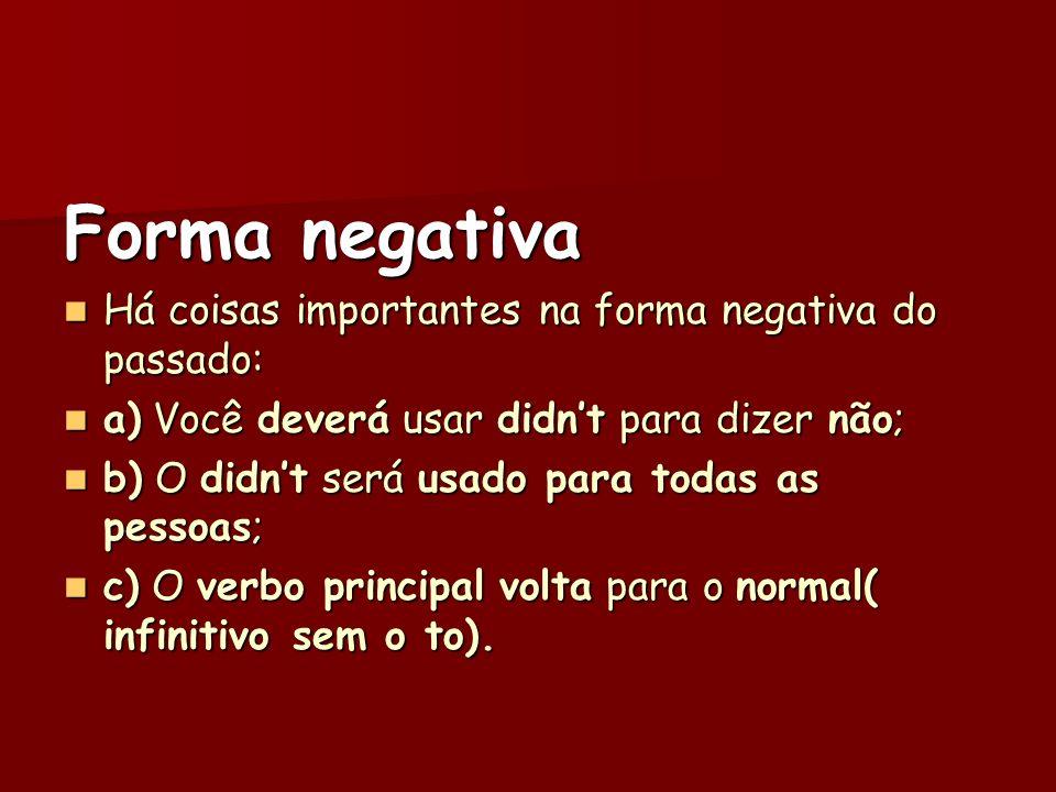Forma negativa Há coisas importantes na forma negativa do passado: