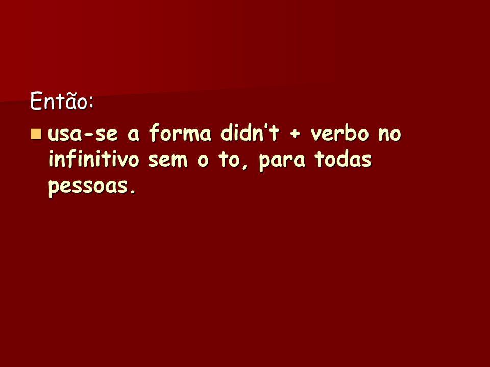 Então: usa-se a forma didn't + verbo no infinitivo sem o to, para todas pessoas.