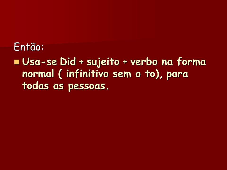Então: Usa-se Did + sujeito + verbo na forma normal ( infinitivo sem o to), para todas as pessoas.
