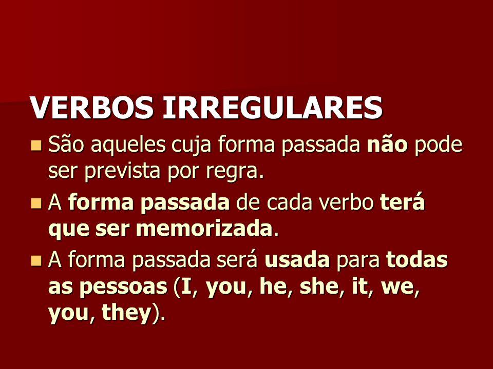 VERBOS IRREGULARESSão aqueles cuja forma passada não pode ser prevista por regra. A forma passada de cada verbo terá que ser memorizada.