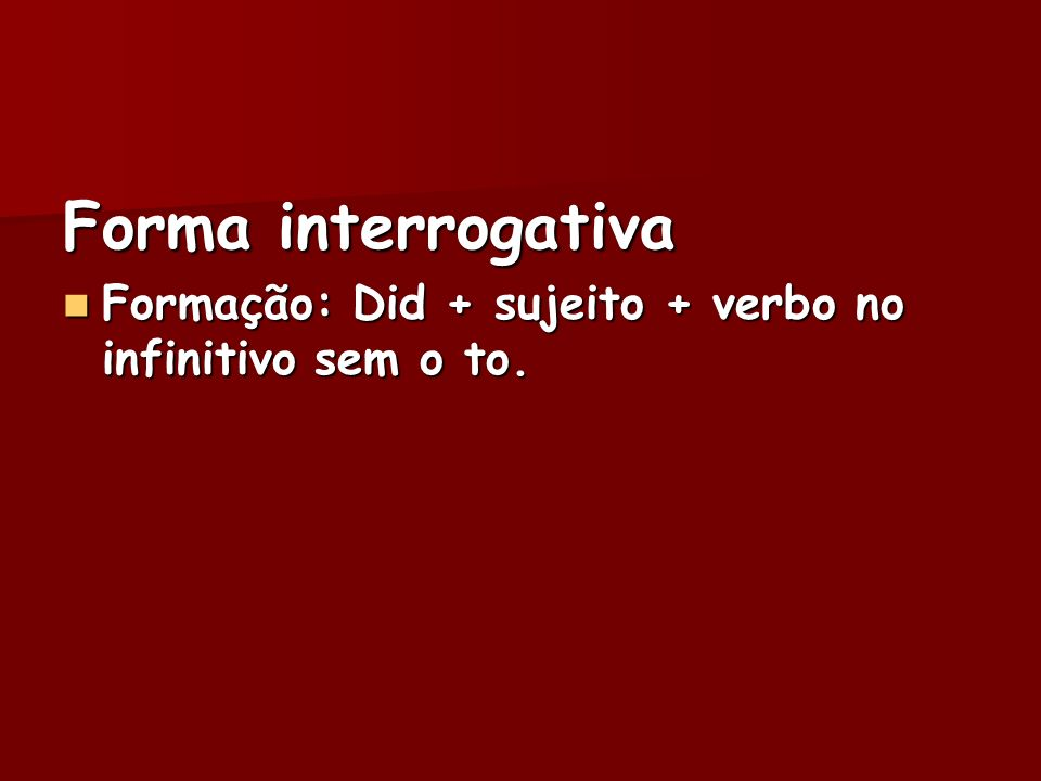 Forma interrogativa Formação: Did + sujeito + verbo no infinitivo sem o to.