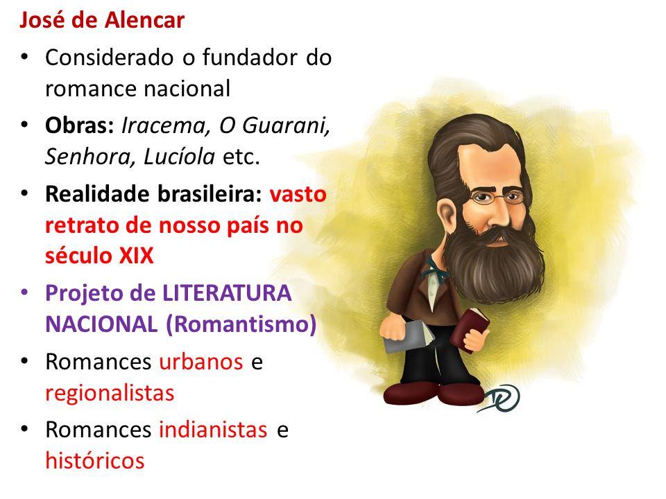 José de Alencar Considerado o fundador do romance nacional. Obras: Iracema, O Guarani, Senhora, Lucíola etc.