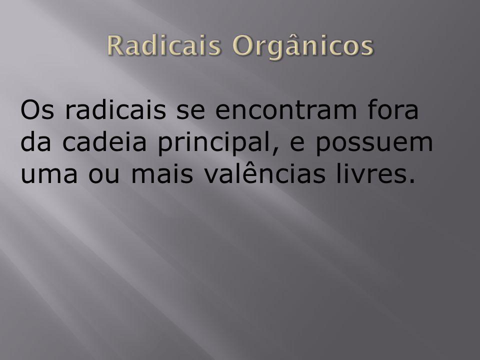 Radicais OrgânicosOs radicais se encontram fora da cadeia principal, e possuem uma ou mais valências livres.