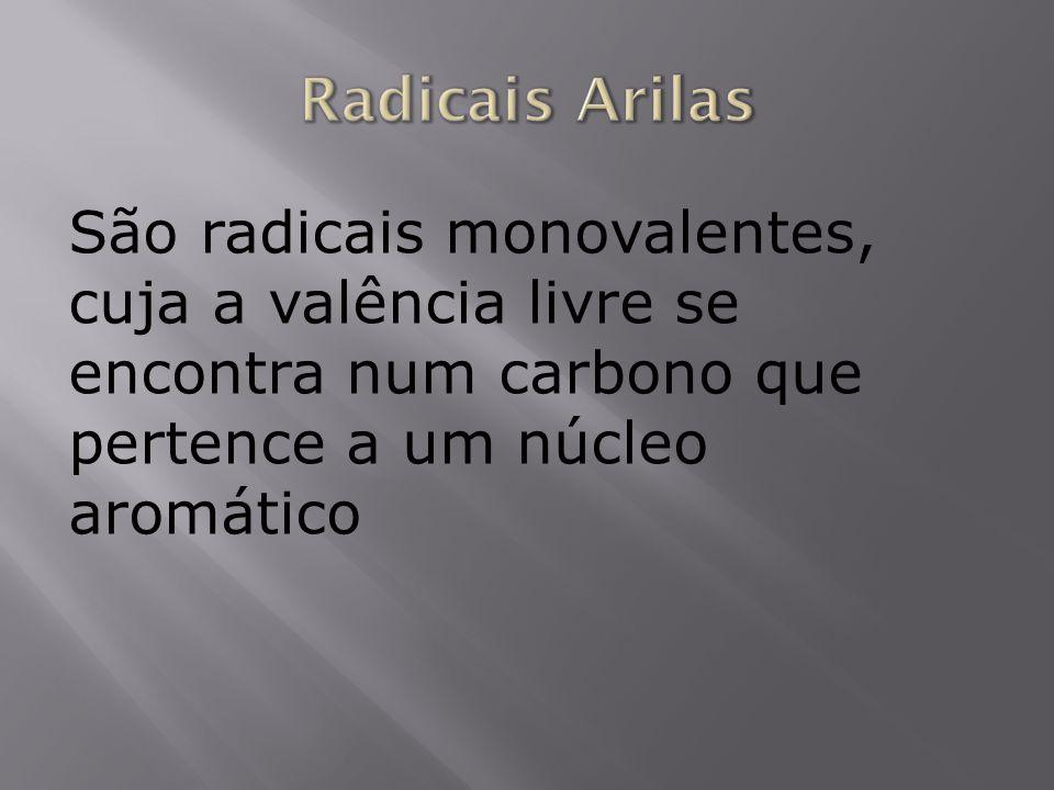Radicais Arilas São radicais monovalentes, cuja a valência livre se encontra num carbono que pertence a um núcleo aromático.