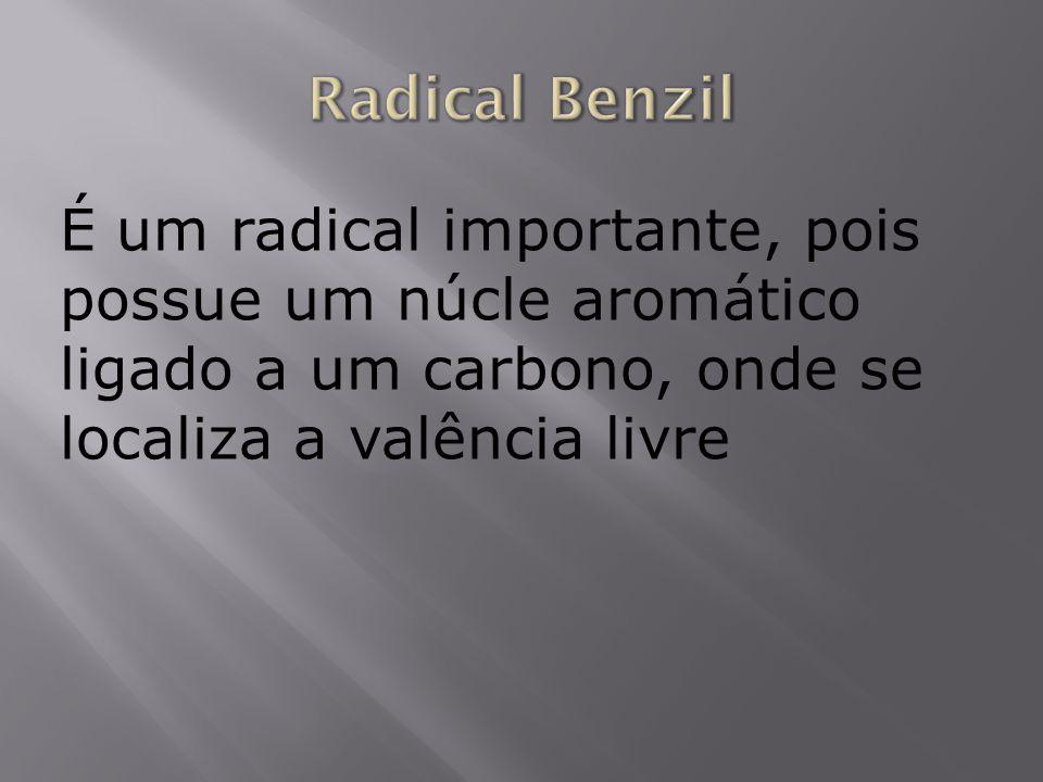 Radical BenzilÉ um radical importante, pois possue um núcle aromático ligado a um carbono, onde se localiza a valência livre.