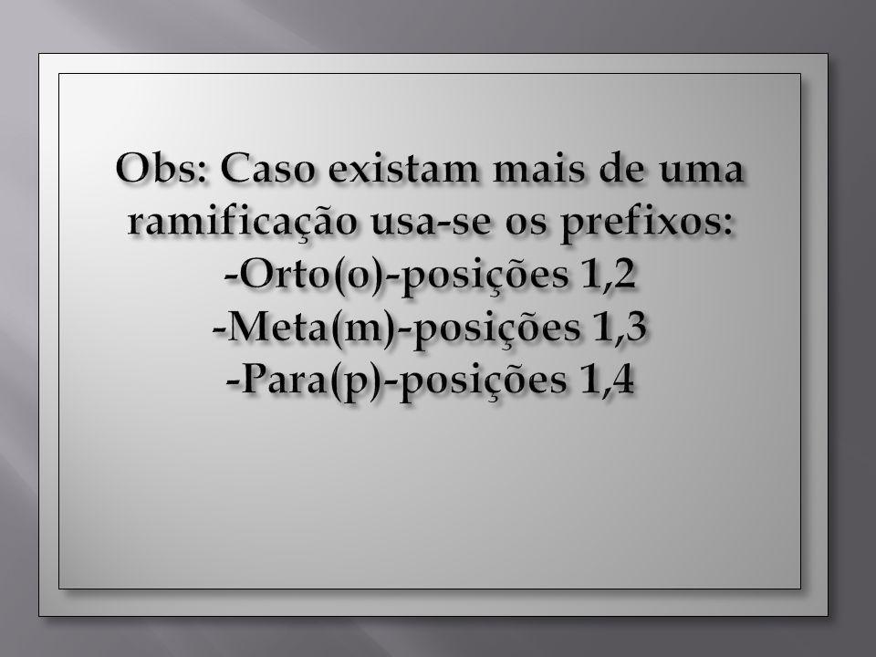 Obs: Caso existam mais de uma ramificação usa-se os prefixos: -Orto(o)-posições 1,2 -Meta(m)-posições 1,3 -Para(p)-posições 1,4