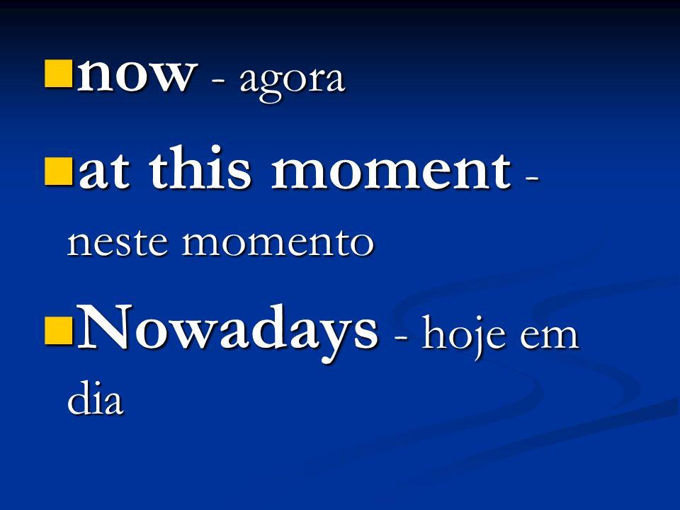 now - agora at this moment - neste momento Nowadays - hoje em dia