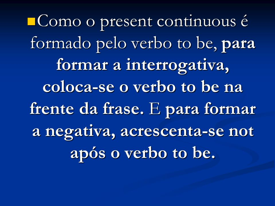 Como o present continuous é formado pelo verbo to be, para formar a interrogativa, coloca-se o verbo to be na frente da frase.