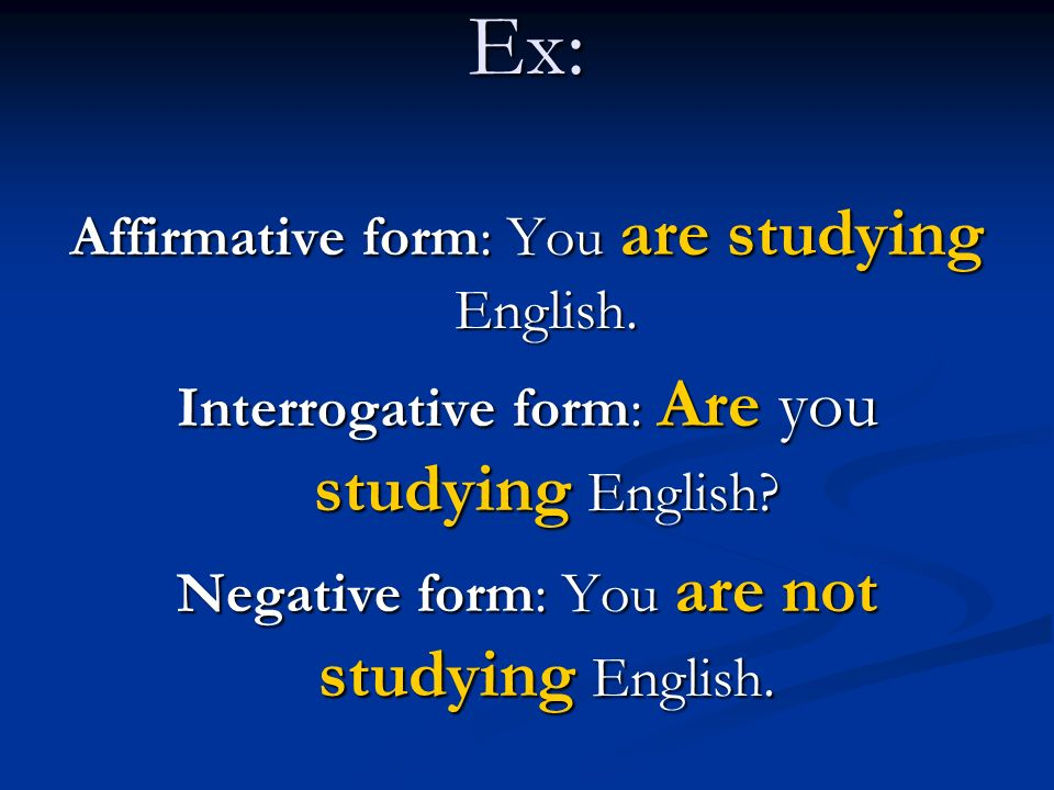 Ex: Affirmative form: You are studying English.