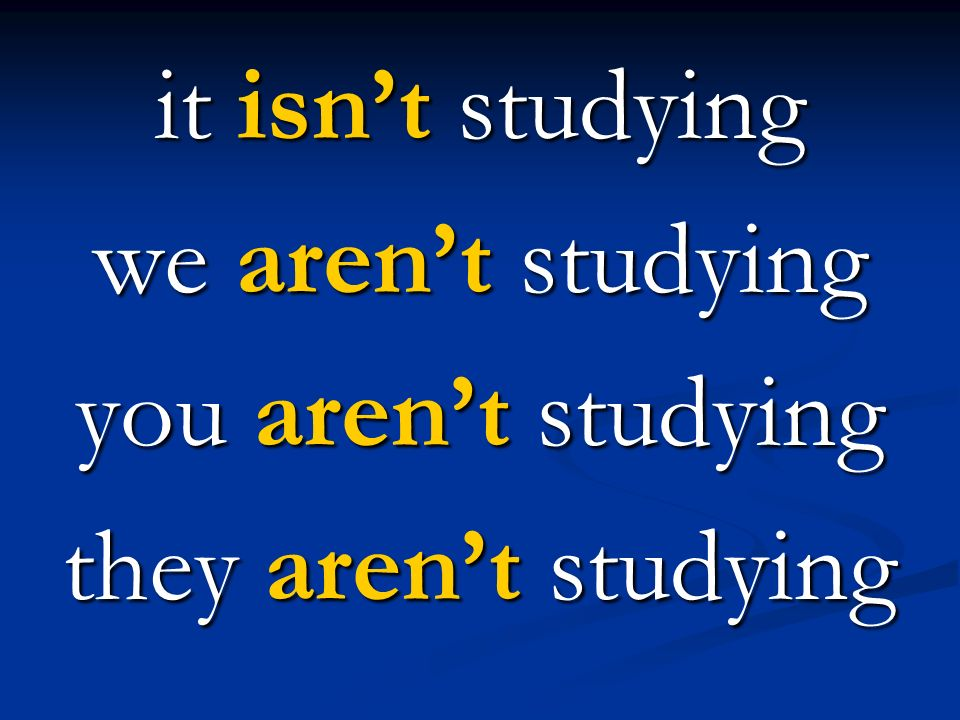 it isn't studying we aren't studying you aren't studying they aren't studying