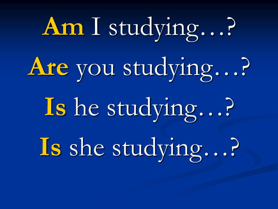 Am I studying… Are you studying… Is he studying… Is she studying…