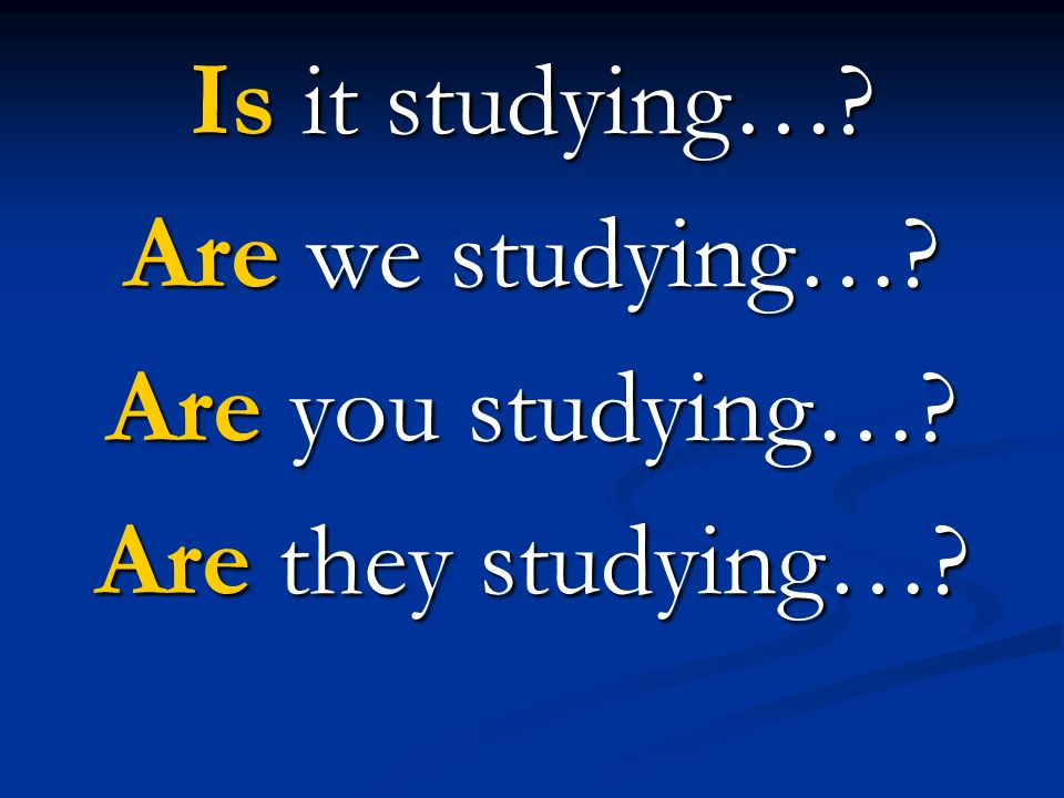 Is it studying… Are we studying… Are you studying… Are they studying…