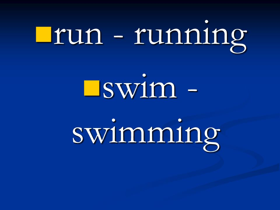 run - running swim - swimming