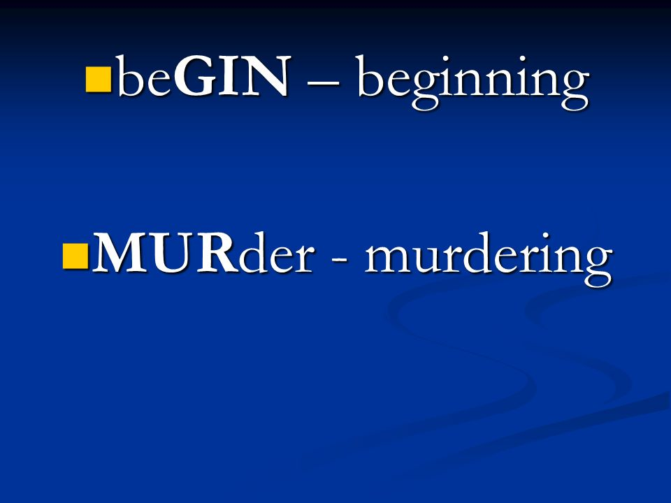 beGIN – beginning MURder - murdering
