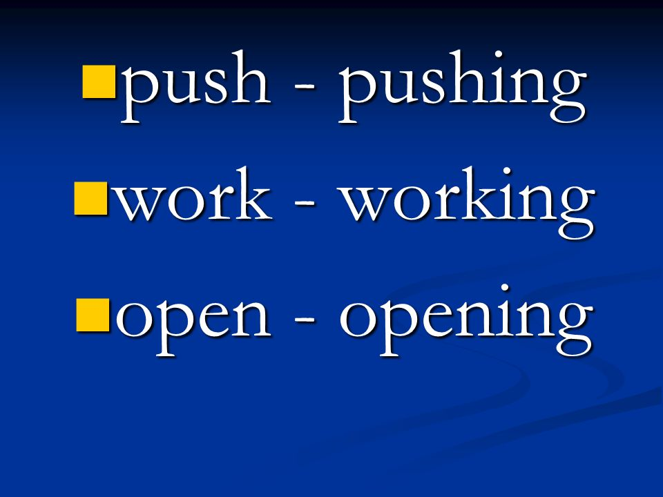 push - pushing work - working open - opening