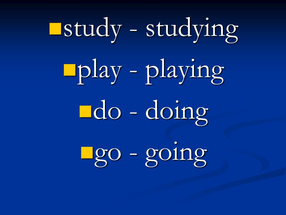 study - studying play - playing do - doing go - going