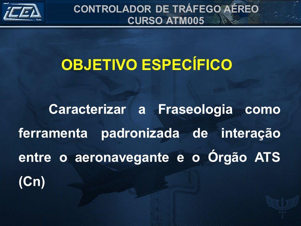 OBJETIVO ESPECÍFICO Caracterizar a Fraseologia como ferramenta padronizada de interação entre o aeronavegante e o Órgão ATS (Cn)