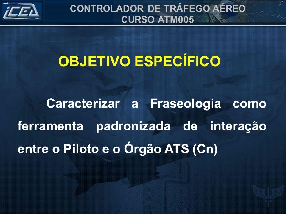 OBJETIVO ESPECÍFICOCaracterizar a Fraseologia como ferramenta padronizada de interação entre o Piloto e o Órgão ATS (Cn)