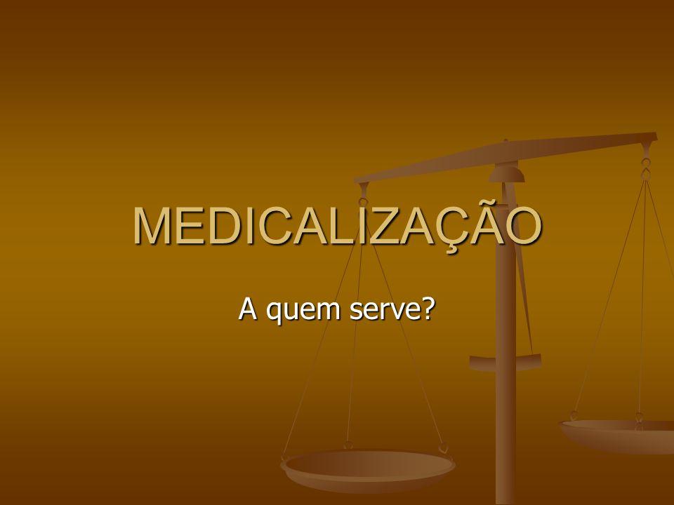 MEDICALIZAÇÃO A quem serve