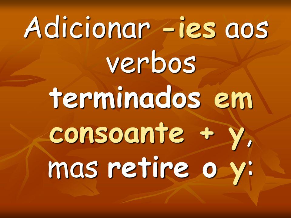 Adicionar -ies aos verbos terminados em consoante + y, mas retire o y: