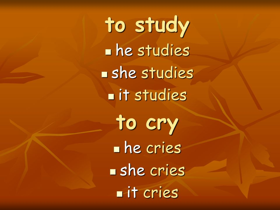 to study to cry he studies she studies it studies he cries she cries