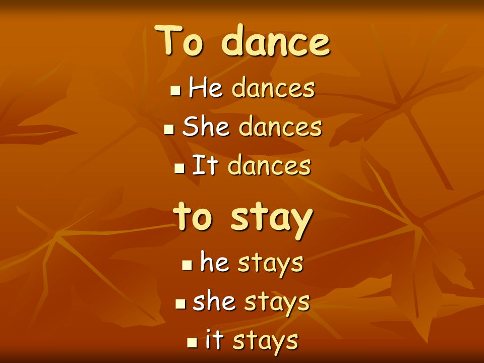 To dance to stay He dances She dances It dances he stays she stays