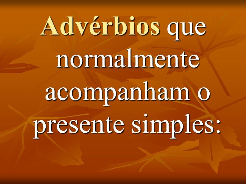 Advérbios que normalmente acompanham o presente simples: