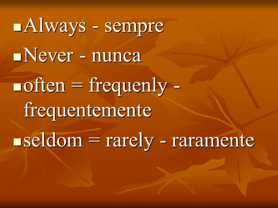 Always - sempre Never - nunca often = frequenly - frequentemente seldom = rarely - raramente