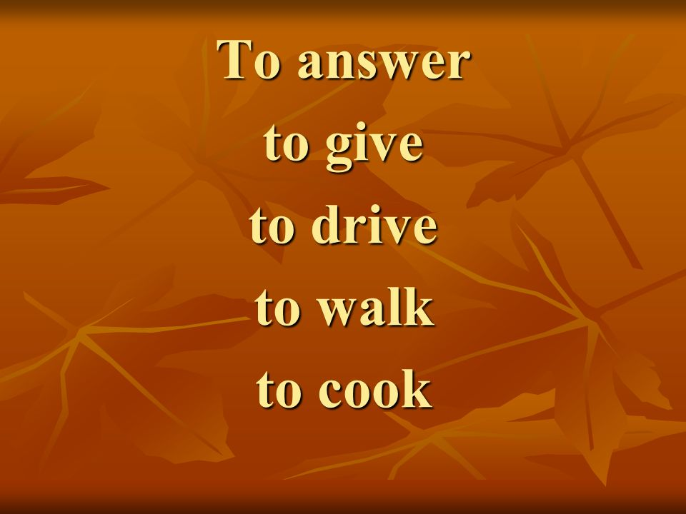 To answer to give to drive to walk to cook