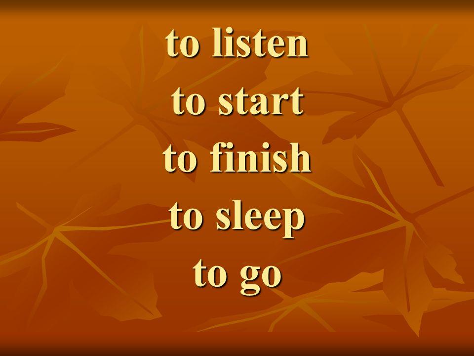 to listen to start to finish to sleep to go