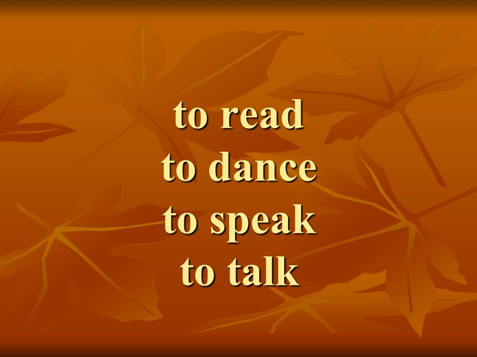 to read to dance to speak to talk