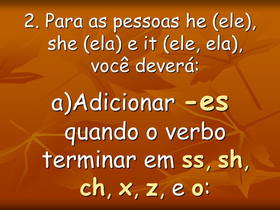 a)Adicionar -es quando o verbo terminar em ss, sh, ch, x, z, e o: