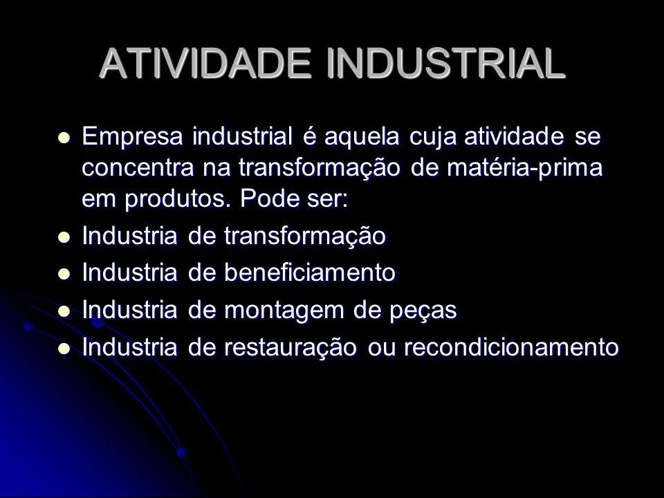 ATIVIDADE INDUSTRIAL Empresa industrial é aquela cuja atividade se concentra na transformação de matéria-prima em produtos. Pode ser: