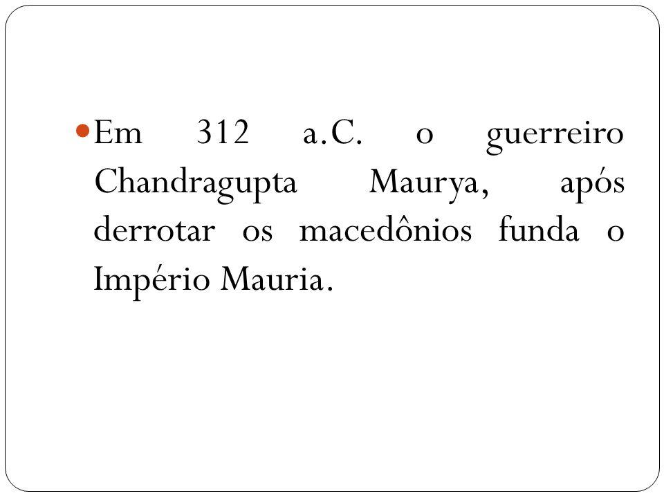 Em 312 a.C. o guerreiro Chandragupta Maurya, após derrotar os macedônios funda o Império Mauria.