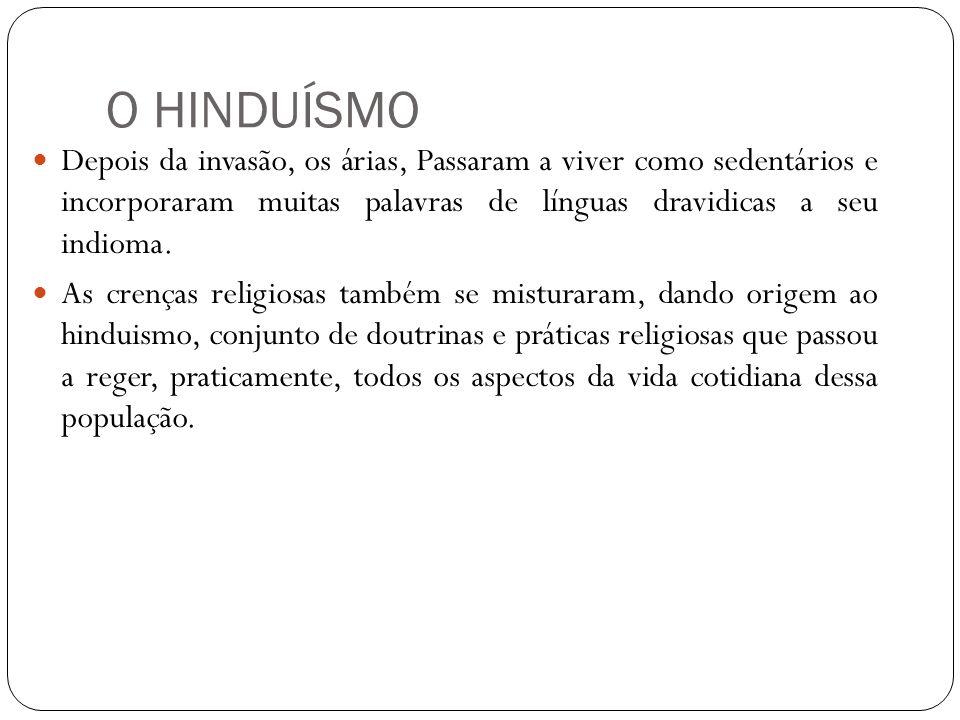 O HINDUÍSMO Depois da invasão, os árias, Passaram a viver como sedentários e incorporaram muitas palavras de línguas dravidicas a seu indioma.