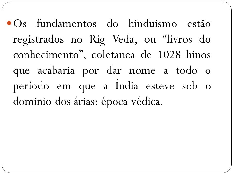 Os fundamentos do hinduismo estão registrados no Rig Veda, ou livros do conhecimento , coletanea de 1028 hinos que acabaria por dar nome a todo o período em que a Índia esteve sob o dominio dos árias: época védica.