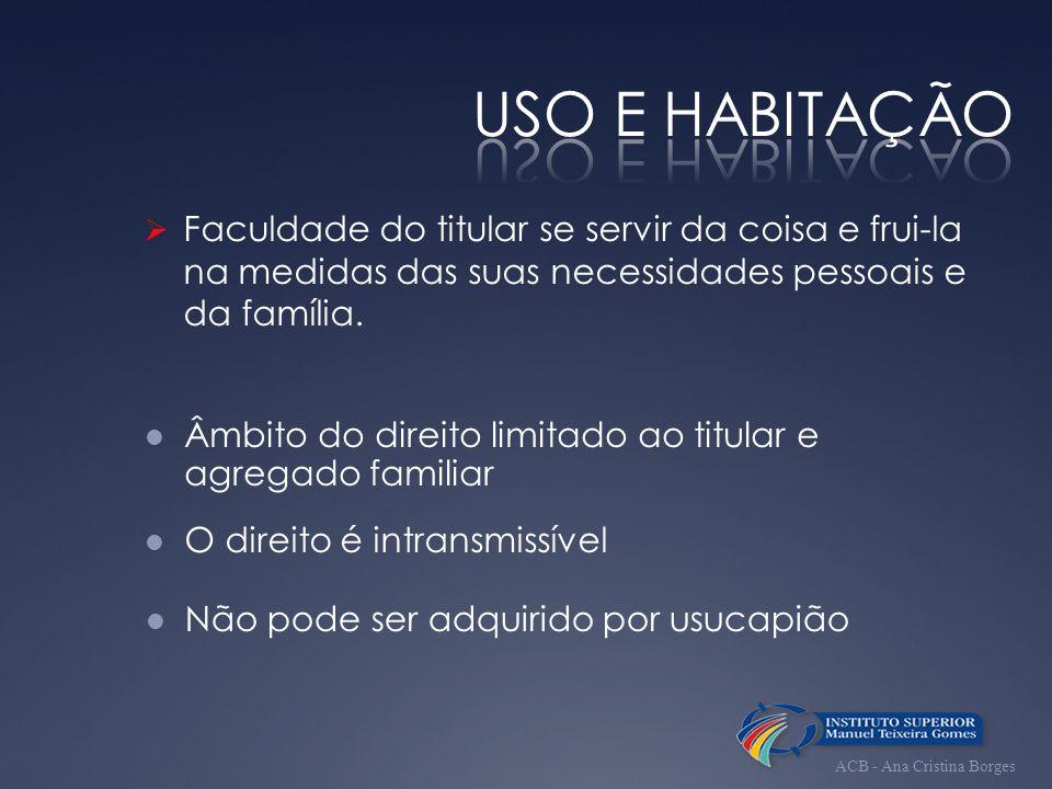 USO E HABITAÇÃO Faculdade do titular se servir da coisa e frui-la na medidas das suas necessidades pessoais e da família.