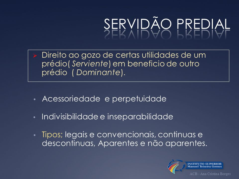 SERVIDÃO PREDIAL Direito ao gozo de certas utilidades de um prédio( Serviente) em beneficio de outro prédio ( Dominante).