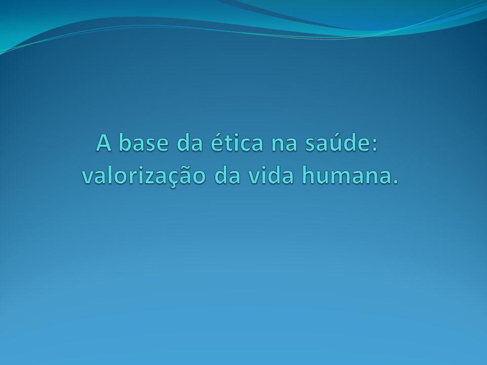 A base da ética na saúde: valorização da vida humana.