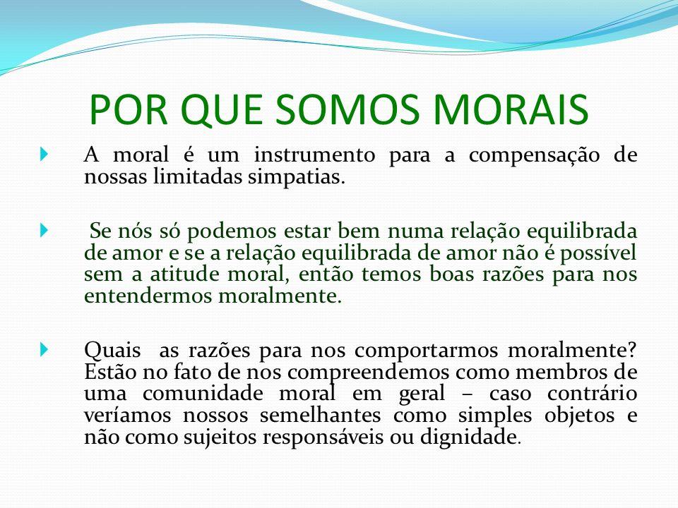 POR QUE SOMOS MORAIS A moral é um instrumento para a compensação de nossas limitadas simpatias.