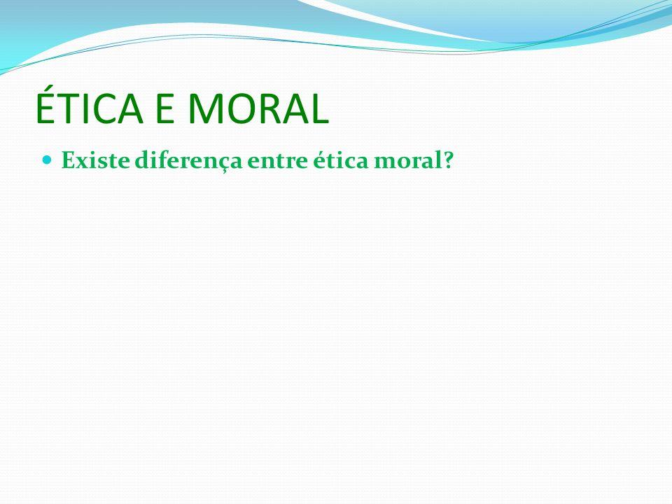 ÉTICA E MORAL Existe diferença entre ética moral