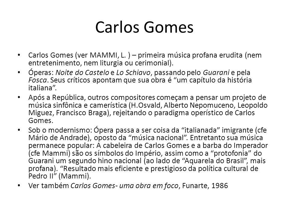 Carlos Gomes Carlos Gomes (ver MAMMI, L. ) – primeira música profana erudita (nem entretenimento, nem liturgia ou cerimonial).