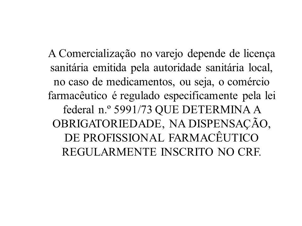 A Comercialização no varejo depende de licença sanitária emitida pela autoridade sanitária local, no caso de medicamentos, ou seja, o comércio farmacêutico é regulado especificamente pela lei federal n.º 5991/73 QUE DETERMINA A OBRIGATORIEDADE, NA DISPENSAÇÃO, DE PROFISSIONAL FARMACÊUTICO REGULARMENTE INSCRITO NO CRF.