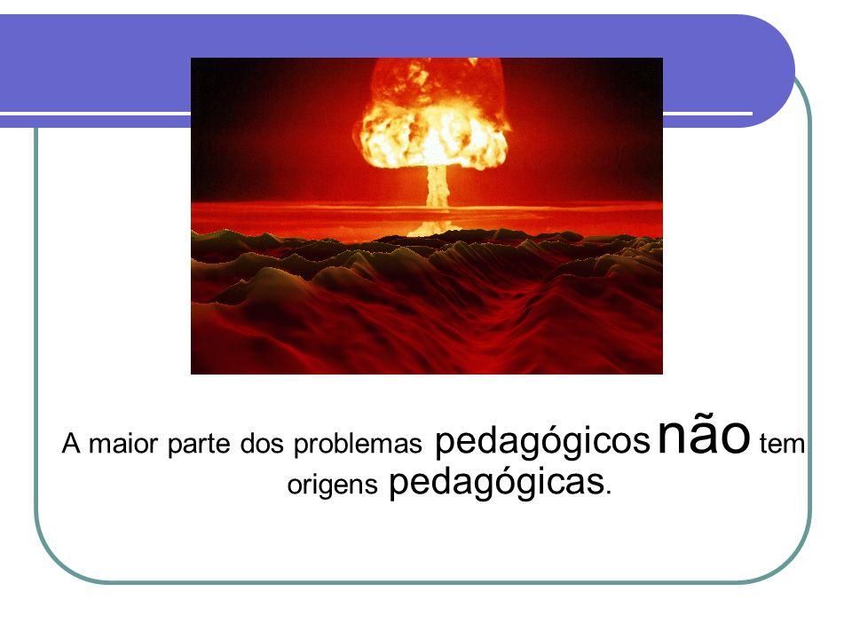 A maior parte dos problemas pedagógicos não tem origens pedagógicas.