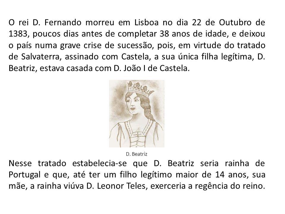 O rei D. Fernando morreu em Lisboa no dia 22 de Outubro de 1383, poucos dias antes de completar 38 anos de idade, e deixou o país numa grave crise de sucessão, pois, em virtude do tratado de Salvaterra, assinado com Castela, a sua única filha legítima, D. Beatriz, estava casada com D. João I de Castela.