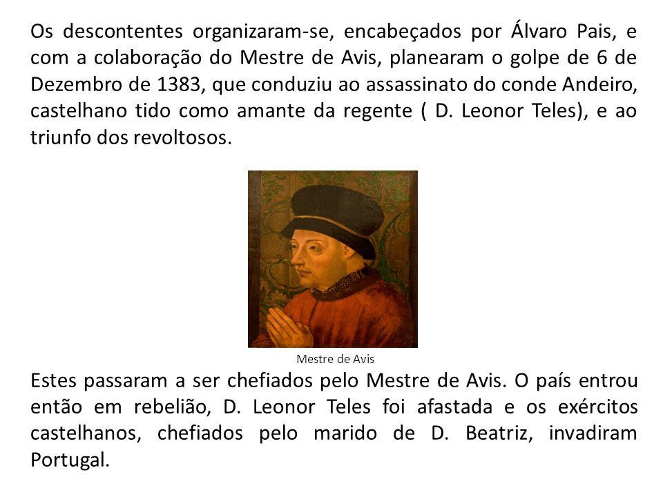 Os descontentes organizaram-se, encabeçados por Álvaro Pais, e com a colaboração do Mestre de Avis, planearam o golpe de 6 de Dezembro de 1383, que conduziu ao assassinato do conde Andeiro, castelhano tido como amante da regente ( D. Leonor Teles), e ao triunfo dos revoltosos.