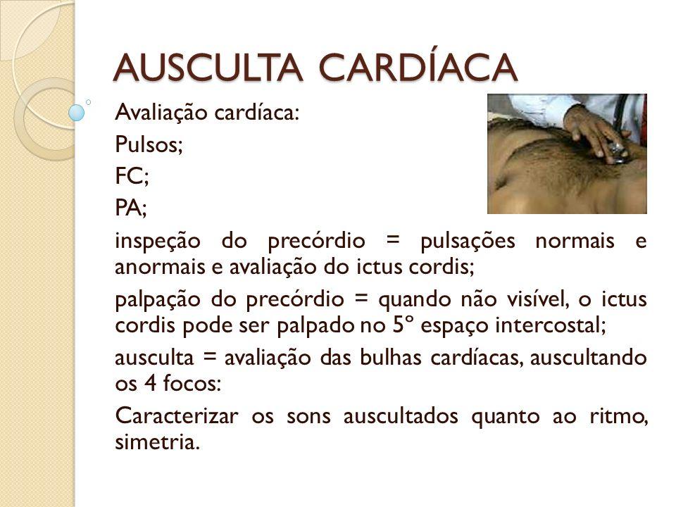AUSCULTA CARDÍACA Avaliação cardíaca: Pulsos; FC; PA;