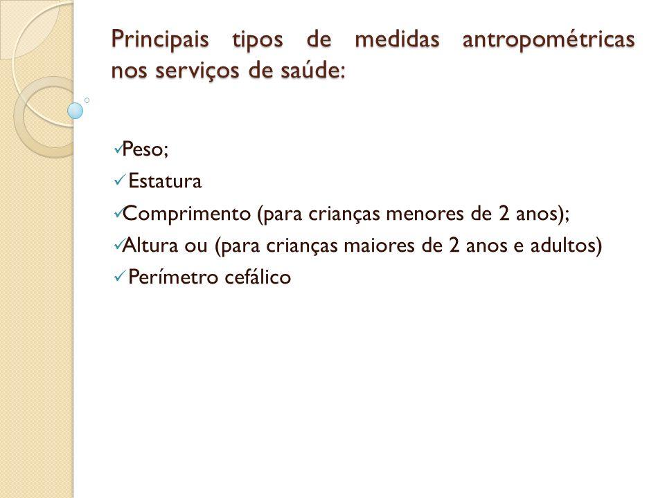 Principais tipos de medidas antropométricas nos serviços de saúde: