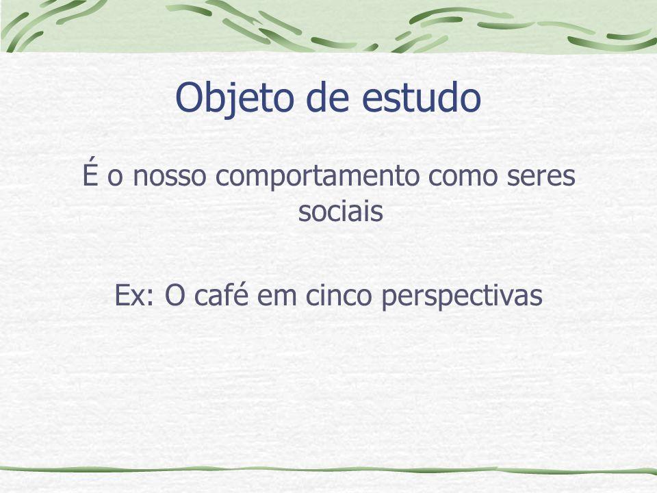 Objeto de estudo É o nosso comportamento como seres sociais